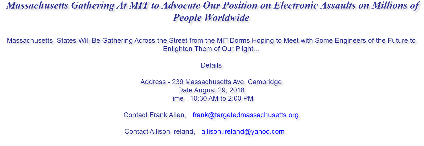 Massachusetts Gathering At MIT to Advocate Our Position on Electronic Assaults on Millions of People Worldwide Massachusetts States Will Be Gathering Across the Street from the MIT Dorms Hoping to Meet with Some Engineers of the Future to Enlighten Them of Our Plight... Details Address - 239 Massachusetts Ave. Cambridge Date August 29, 2018 Time - 10:30 AM to 2:00 PM Contact Frank Allen, frank@targetedmassachusetts.org Contact Allison Ireland, allison.ireland@yahoo.com